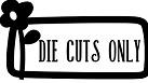 DIE CUTS ONLY
