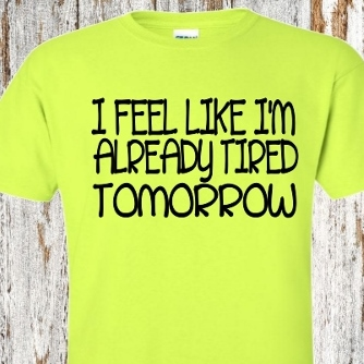 I FEEL LIKE I'M TIRED ALREADY TOMORROW T-SHIRT
