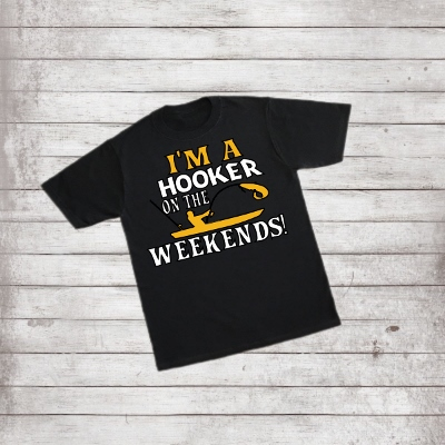 T-SHIRT FISHING- I'M A HOOKER ON THE WEEKEND