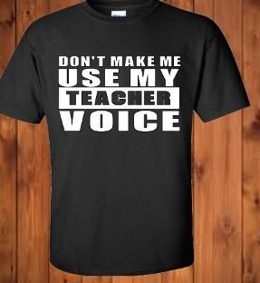 DON'T MAKE ME USE MY TEACHER VOICE TEACHER T-SHIRT