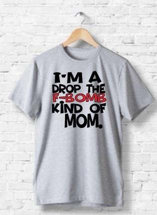 I'M A DROP THE F-BOMB KINDA MOM T-SHIRT