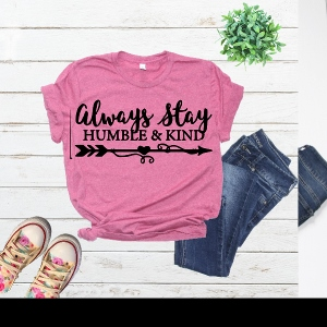 ALWAYS STAY HUMBLE AND KIND TEE SOFT SHIRT