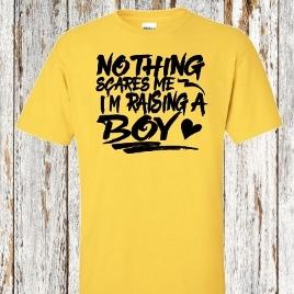 NOTHING SCARES ME I'M RAISING A BOY!